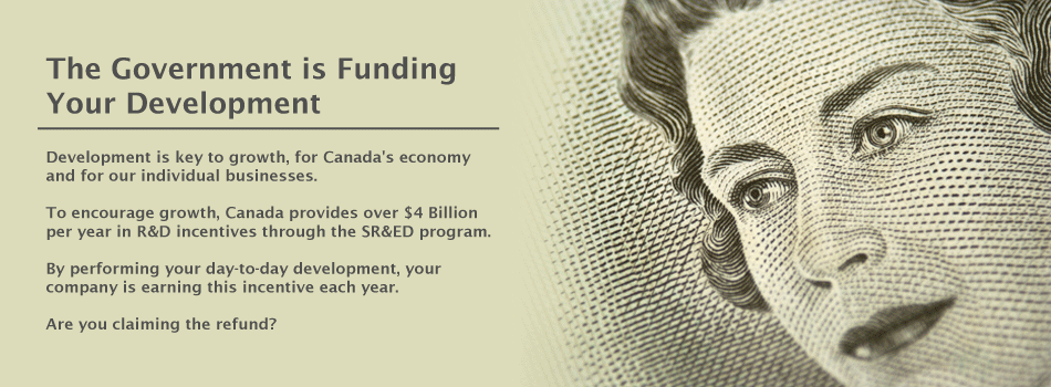 The Government is Funding Your Development. Development is key to growth, for Canada's economy and for our individual businesses. To encourage growth, Canada provides over $4 Billion per year in R&D incentives through the SR&ED program. By performing your day-to-day development, your company is earning this incentive each year. Are you claiming the refund?