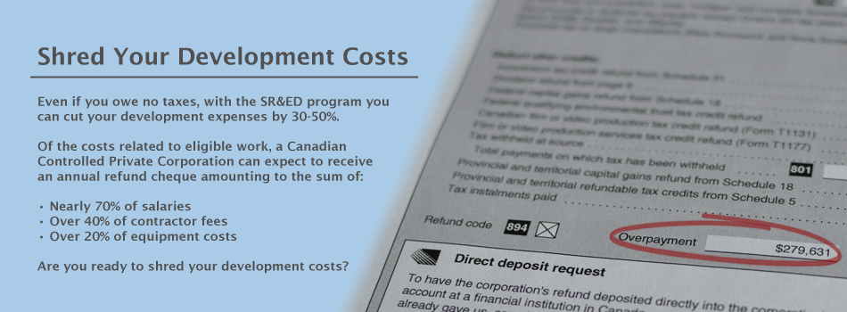 Shred Your Development Costs. Even if you owe no taxes, with the SR&ED program you can cut your development expenses by 30-50%. Of the costs related to eligible work, a Canadian Controlled Private Corporation can expect to receive an annual refund cheque amounting to the sum of: Nearly 70% of salaries, Over 40% of contractor fees, and  Over 20% of equipment costs. Are you ready to shred your development costs?